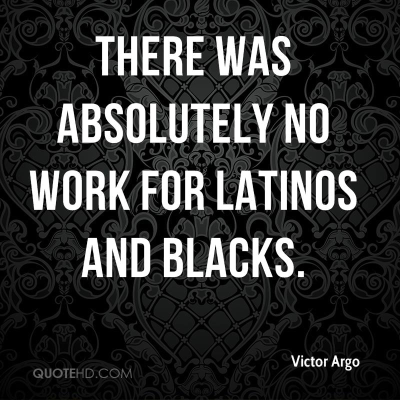There was absolutely no work for Latinos and blacks.
