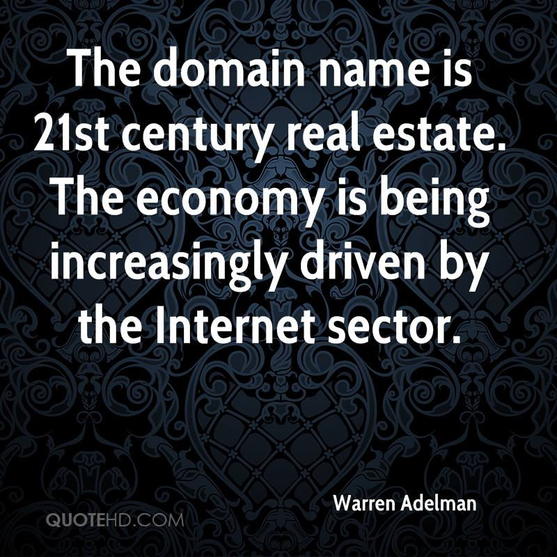 The domain name is 21st century real estate. The economy is being increasingly driven by the Internet sector.