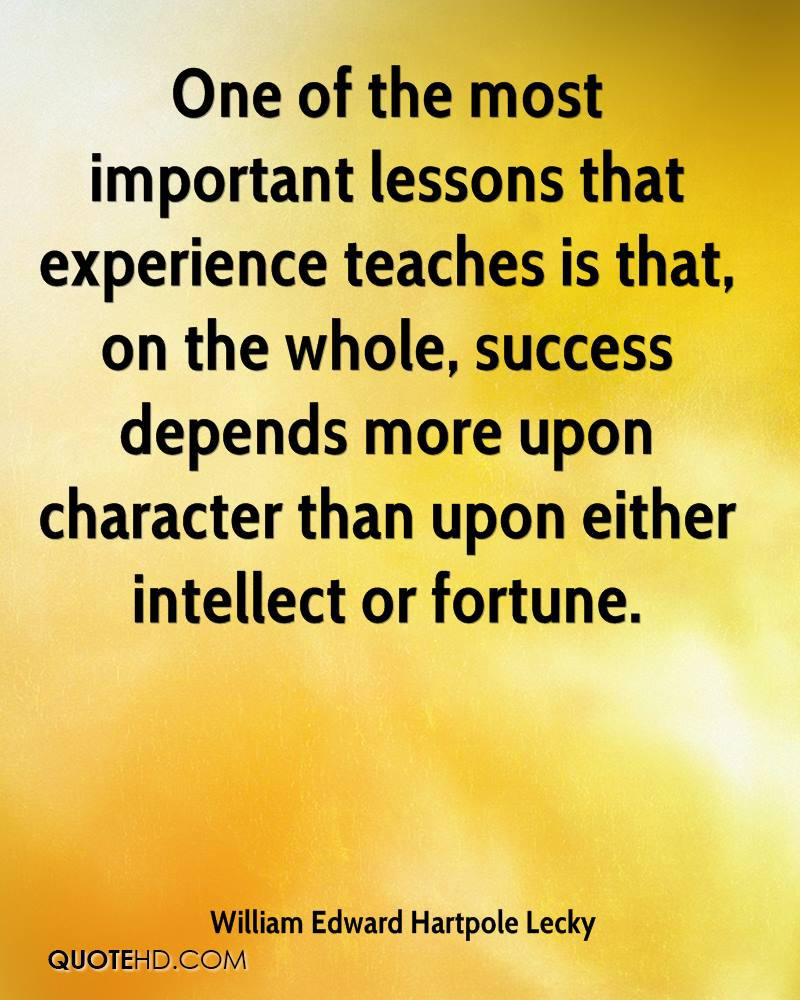 One of the most important lessons that experience teaches is that, on the whole, success depends more upon character than upon either intellect or fortune.