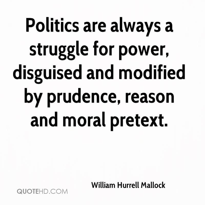 Politics are always a struggle for power, disguised and modified by prudence, reason and moral pretext.