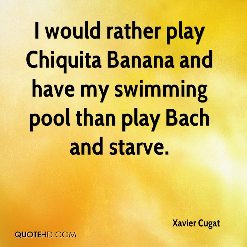 I would rather play Chiquita Banana and have my swimming pool than play Bach and starve.