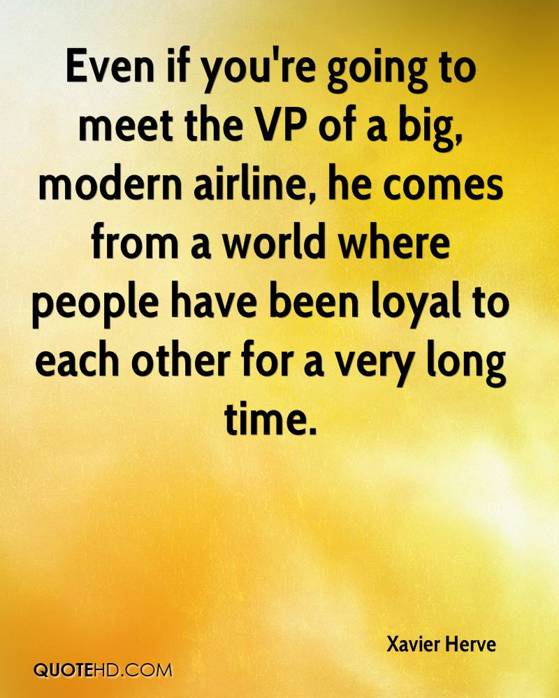 Even if you're going to meet the VP of a big, modern airline, he comes from a world where people have been loyal to each other for a very long time.