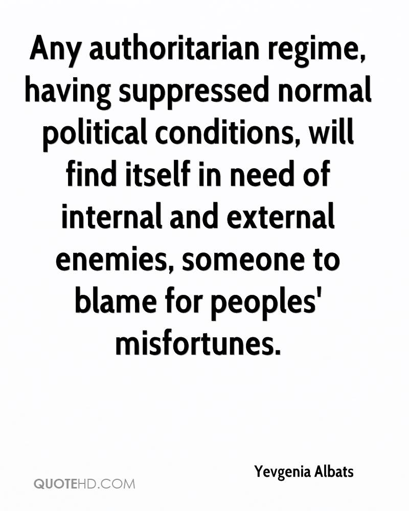 Any authoritarian regime, having suppressed normal political conditions, will find itself in need of internal and external enemies, someone to blame for peoples' misfortunes.