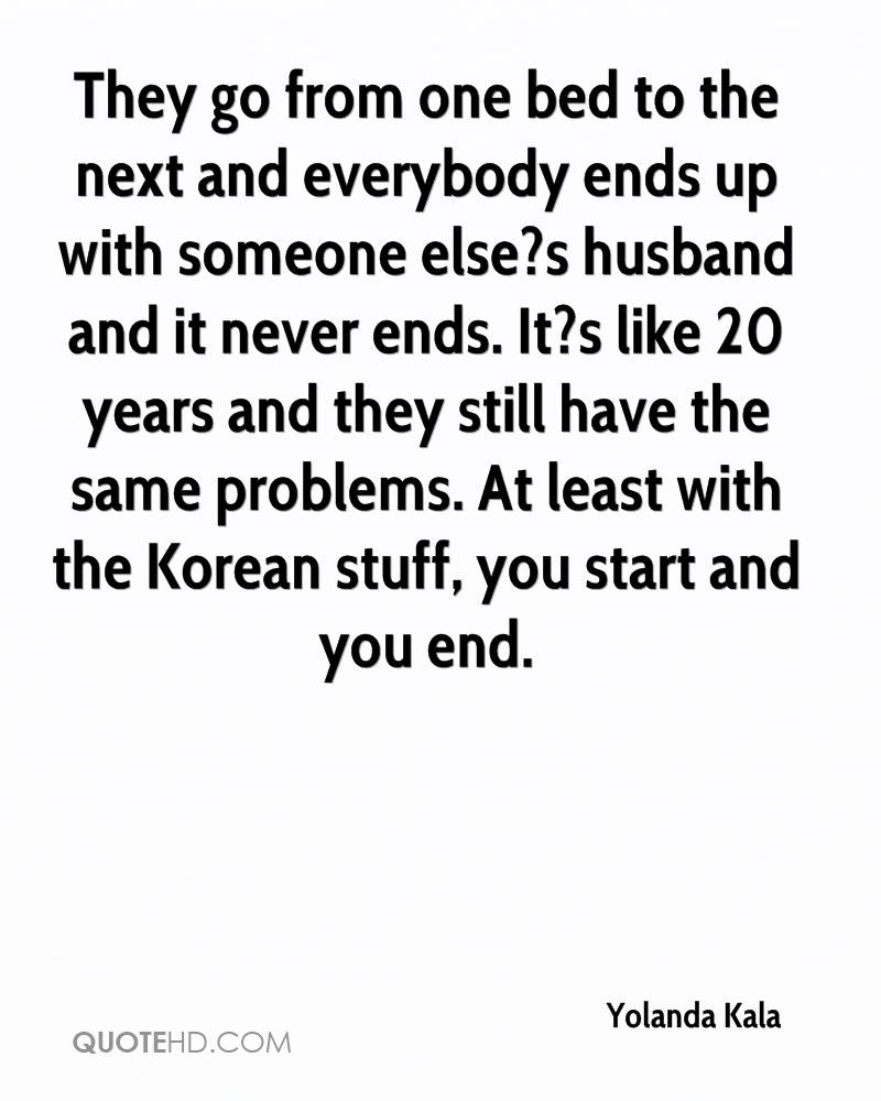 They go from one bed to the next and everybody ends up with someone else?s husband and it never ends. It?s like 20 years and they still have the same problems. At least with the Korean stuff, you start and you end.