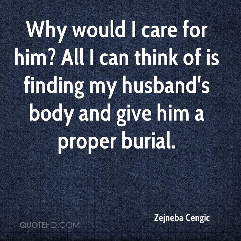 Why would I care for him? All I can think of is finding my husband's body and give him a proper burial.