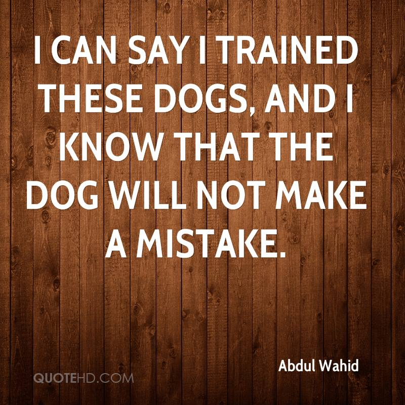 I can say I trained these dogs, and I know that the dog will not make a mistake.