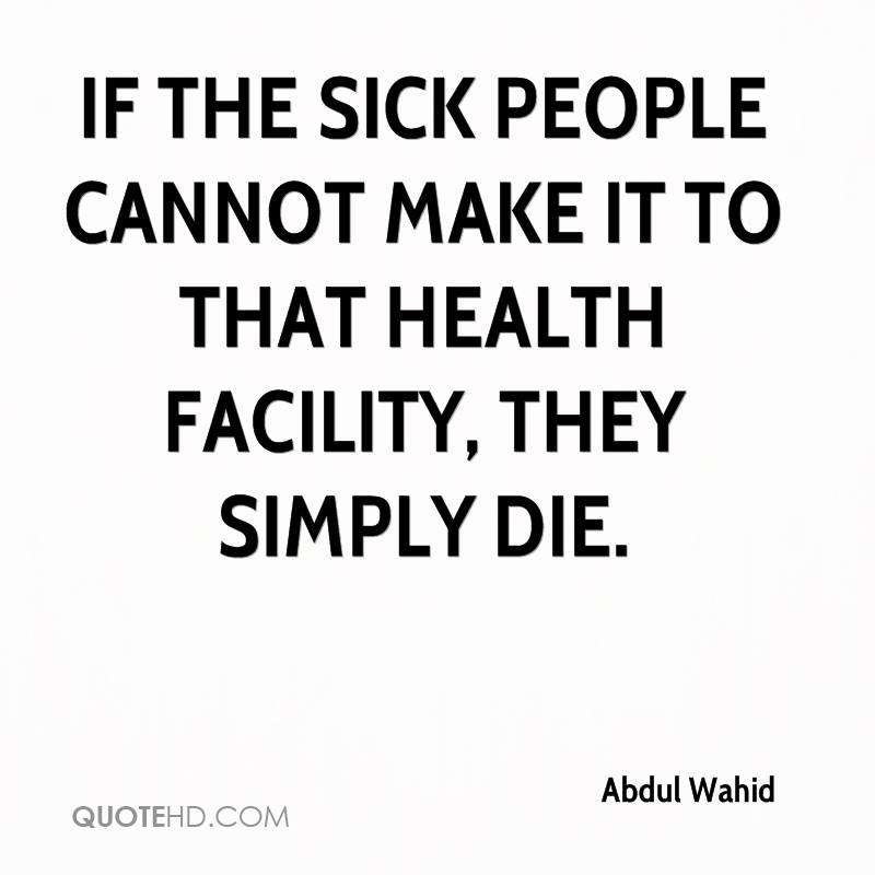 If the sick people cannot make it to that health facility, they simply die.