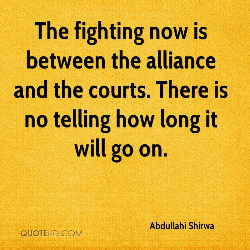 The fighting now is between the alliance and the courts. There is no telling how long it will go on.