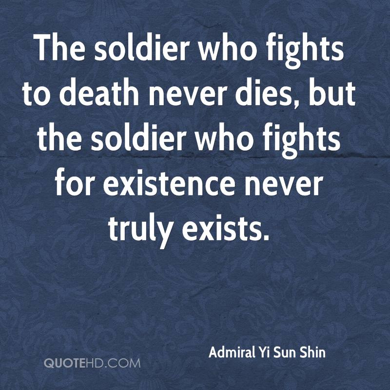 The soldier who fights to death never dies, but the soldier who fights for existence never truly exists.