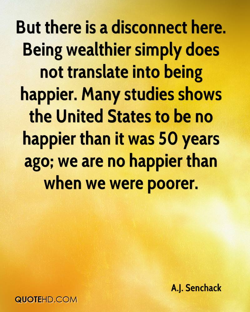 But there is a disconnect here. Being wealthier simply does not translate into being happier. Many studies shows the United States to be no happier than it was 50 years ago; we are no happier than when we were poorer.