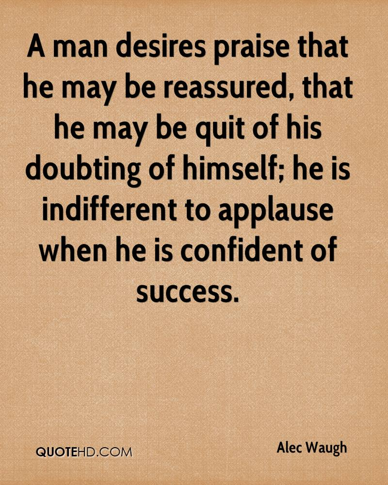 A man desires praise that he may be reassured, that he may be quit of his doubting of himself; he is indifferent to applause when he is confident of success.