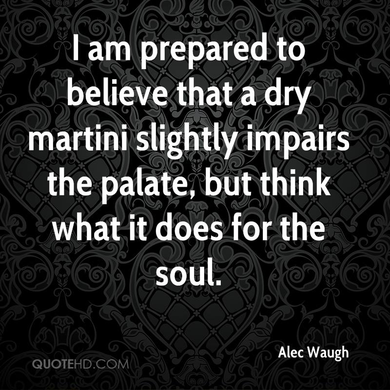 I am prepared to believe that a dry martini slightly impairs the palate, but think what it does for the soul.