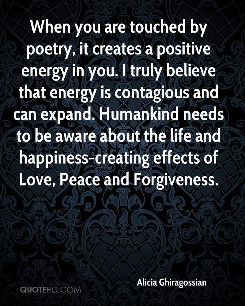 When you are touched by poetry, it creates a positive energy in you. I truly believe that energy is contagious and can expand. Humankind needs to be aware about the life and happiness-creating effects of Love, Peace and Forgiveness.