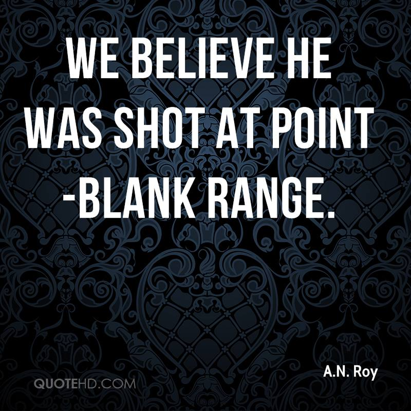 We believe he was shot at point-blank range.