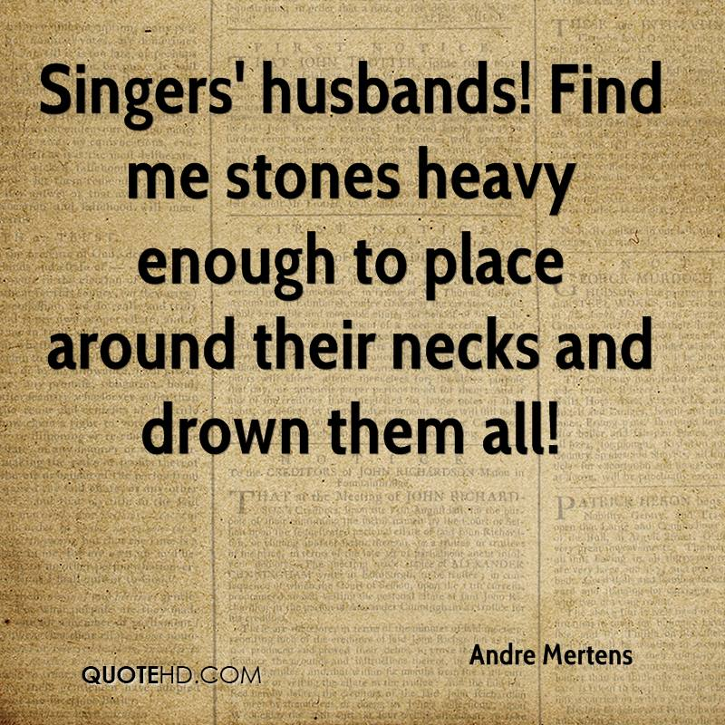 Singers' husbands! Find me stones heavy enough to place around their necks and drown them all!