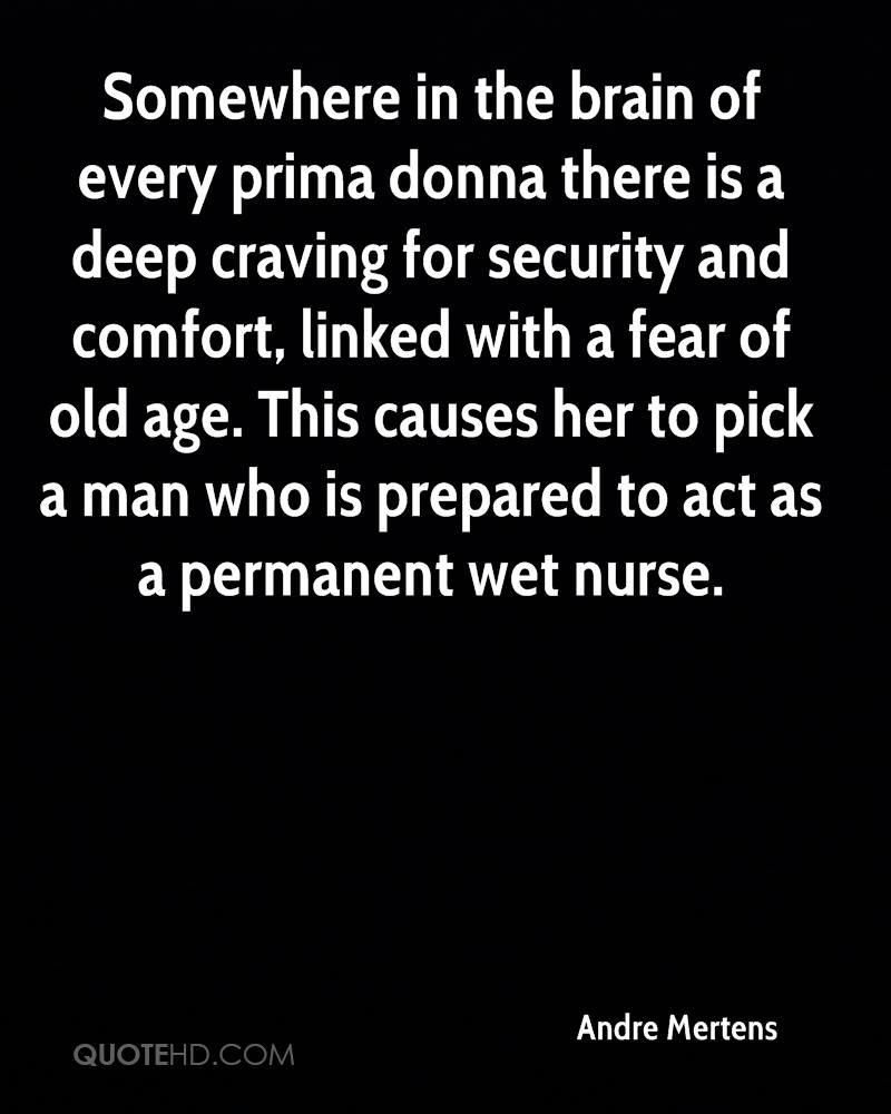 Somewhere in the brain of every prima donna there is a deep craving for security and comfort, linked with a fear of old age. This causes her to pick a man who is prepared to act as a permanent wet nurse.