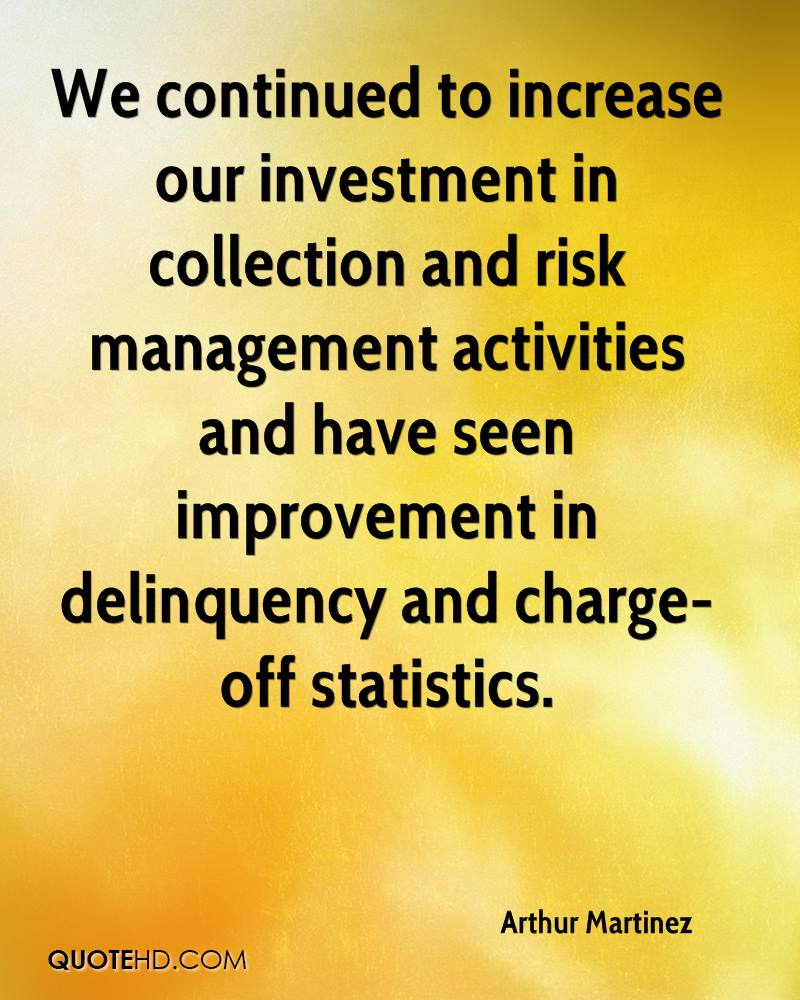 We continued to increase our investment in collection and risk management activities and have seen improvement in delinquency and charge-off statistics.