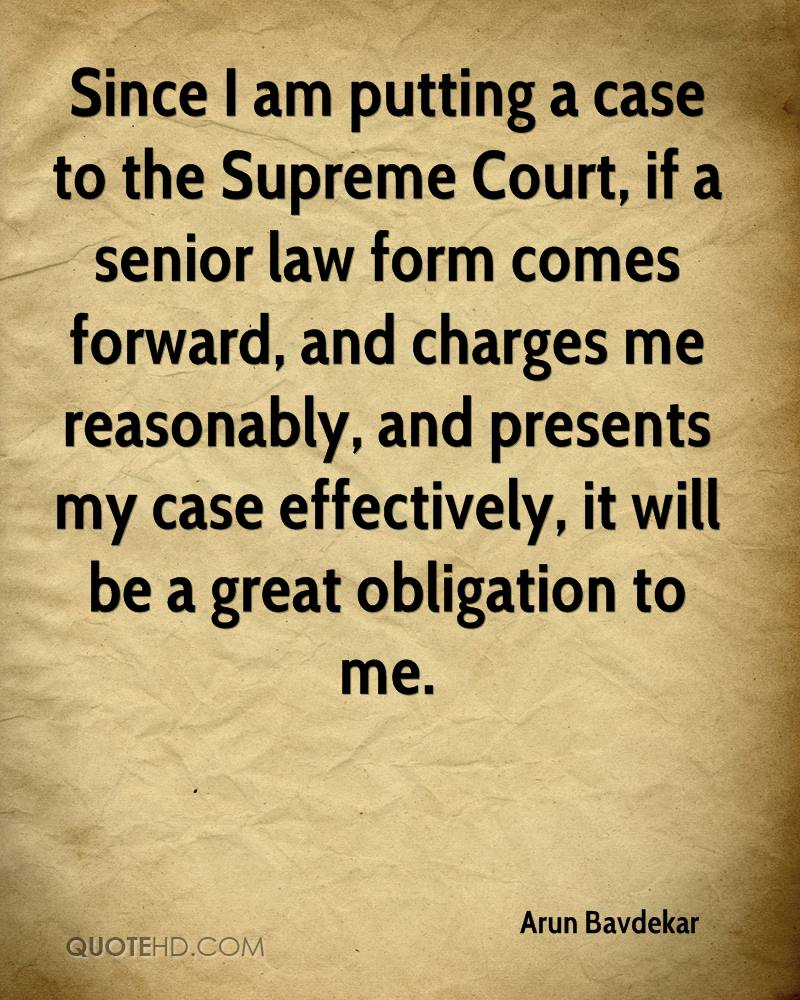 Since I am putting a case to the Supreme Court, if a senior law form comes forward, and charges me reasonably, and presents my case effectively, it will be a great obligation to me.