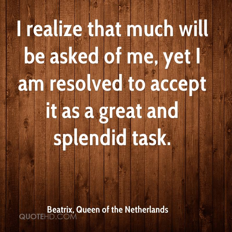 I realize that much will be asked of me, yet I am resolved to accept it as a great and splendid task.