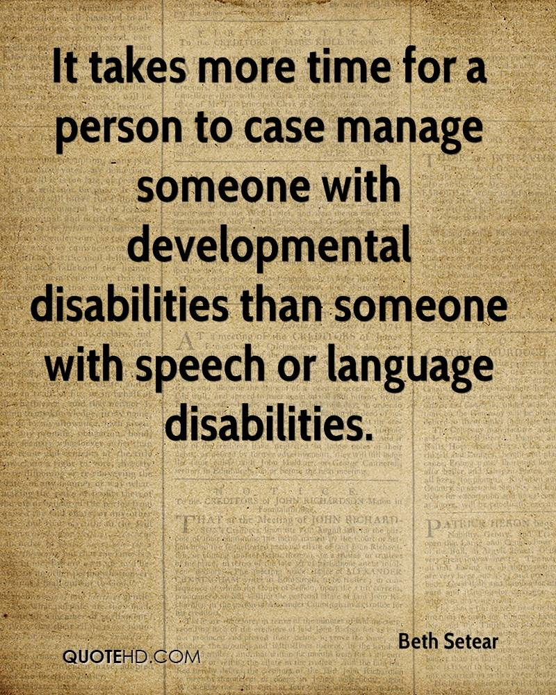 It takes more time for a person to case manage someone with developmental disabilities than someone with speech or language disabilities.
