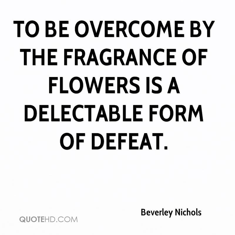 To be overcome by the fragrance of flowers is a delectable form of defeat.