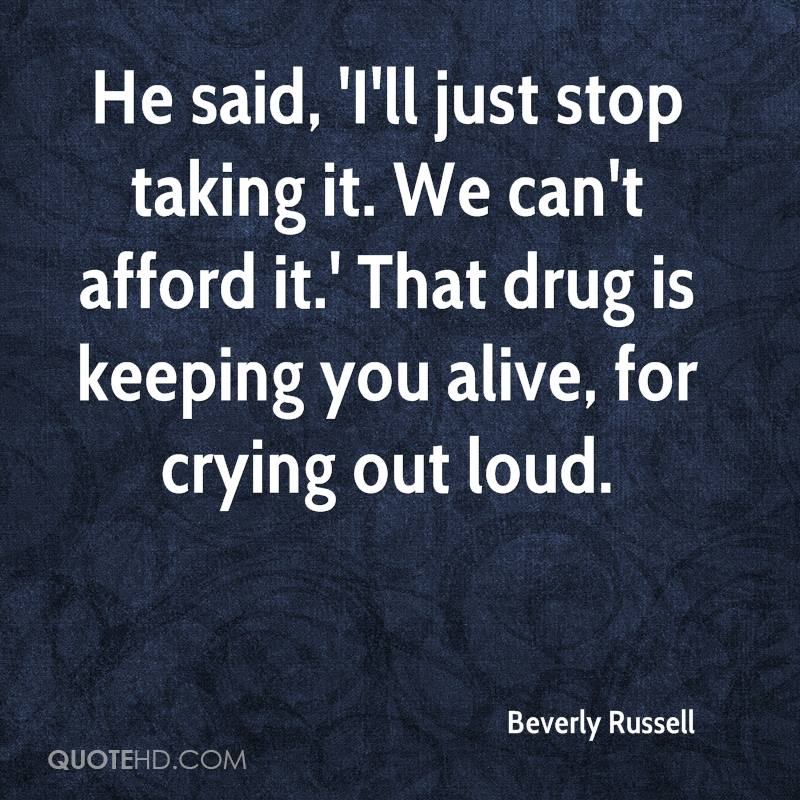 He said, 'I'll just stop taking it. We can't afford it.' That drug is keeping you alive, for crying out loud.