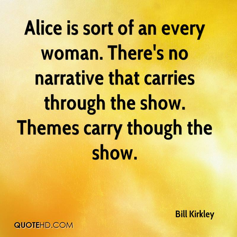 Alice is sort of an every woman. There's no narrative that carries through the show. Themes carry though the show.