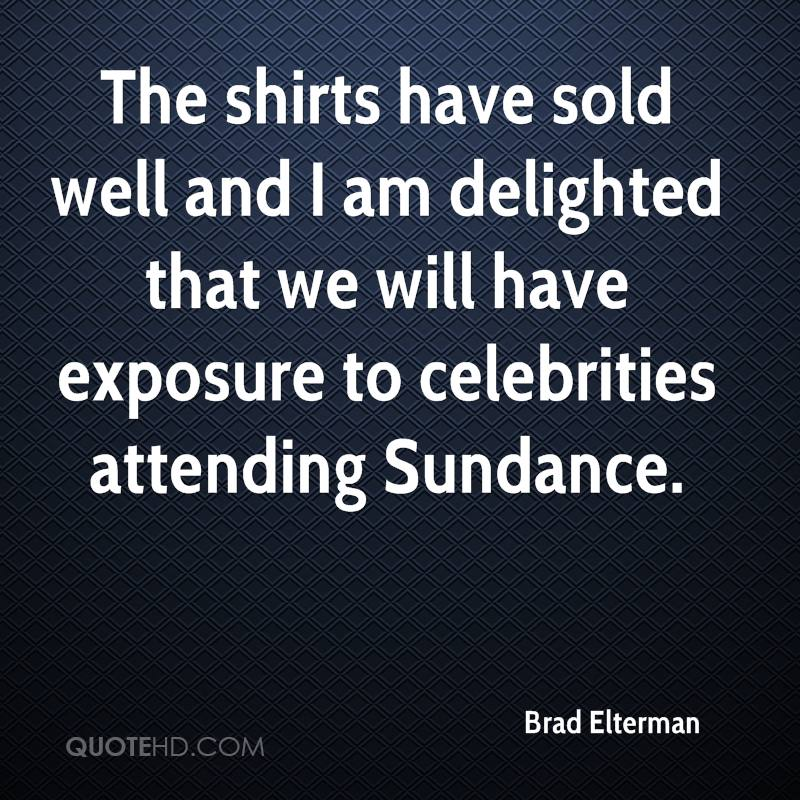 The shirts have sold well and I am delighted that we will have exposure to celebrities attending Sundance.