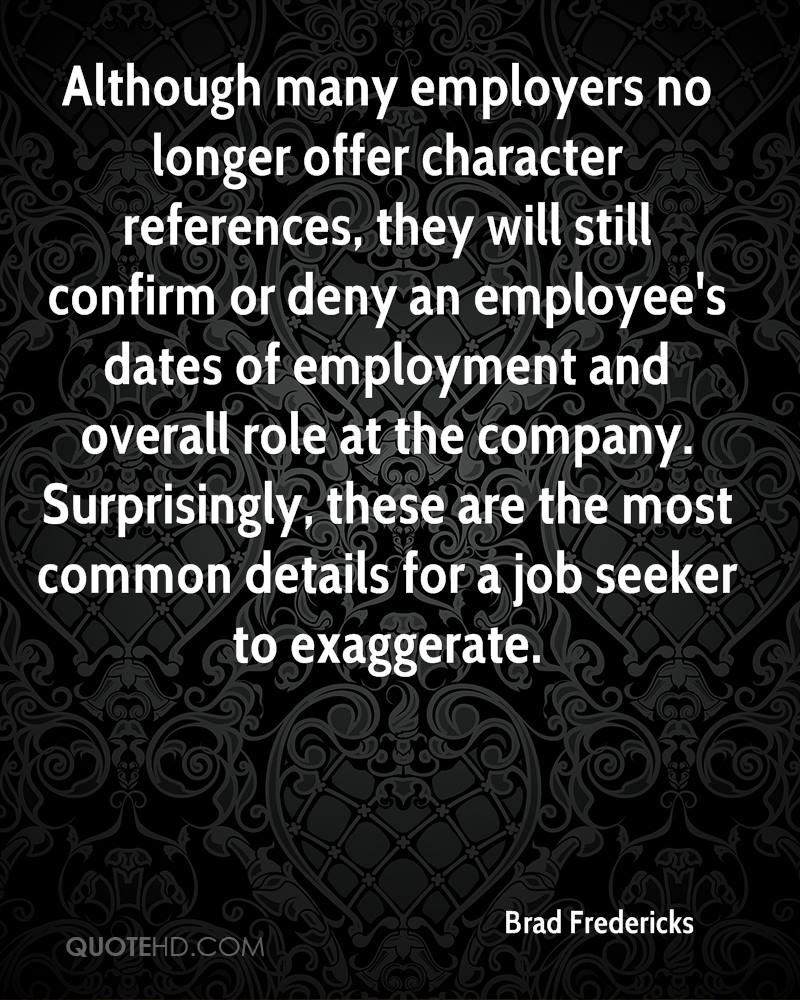 Although many employers no longer offer character references, they will still confirm or deny an employee's dates of employment and overall role at the company. Surprisingly, these are the most common details for a job seeker to exaggerate.