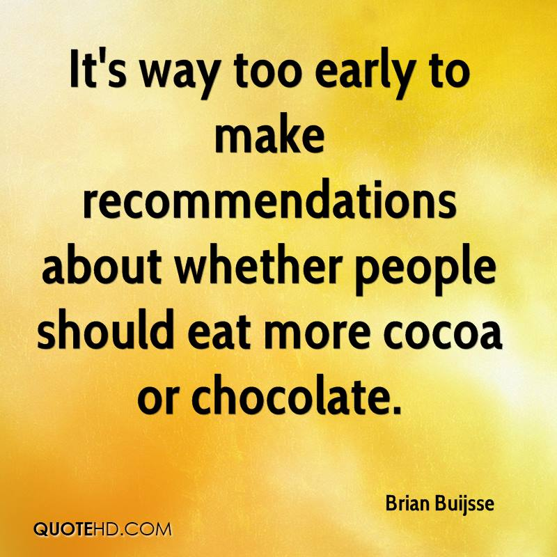 It's way too early to make recommendations about whether people should eat more cocoa or chocolate.