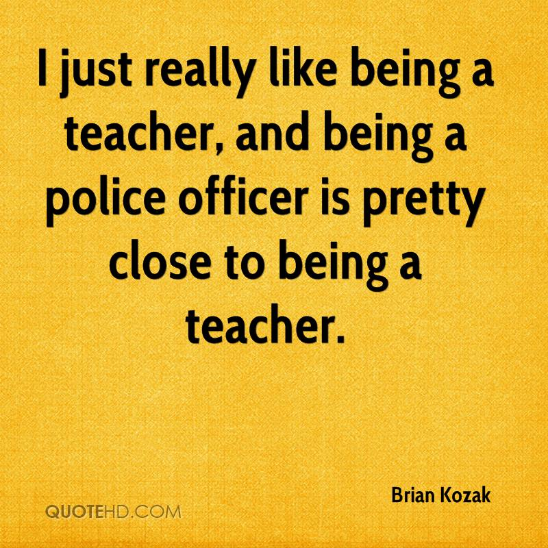 I just really like being a teacher, and being a police officer is pretty close to being a teacher.
