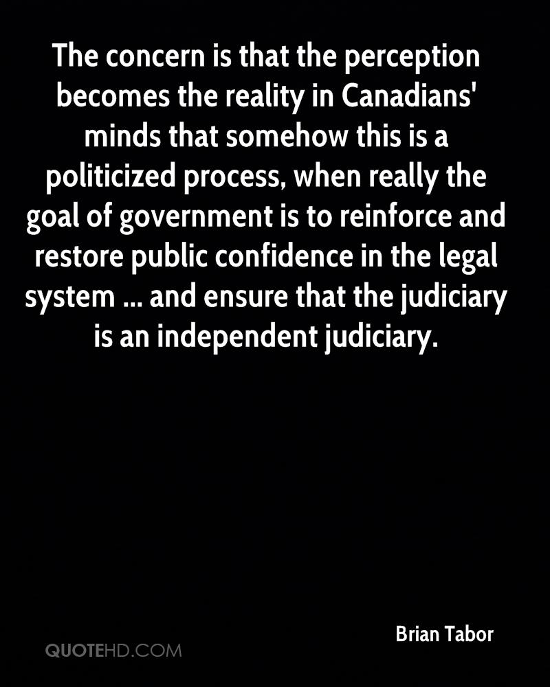 The concern is that the perception becomes the reality in Canadians' minds that somehow this is a politicized process, when really the goal of government is to reinforce and restore public confidence in the legal system ... and ensure that the judiciary is an independent judiciary.