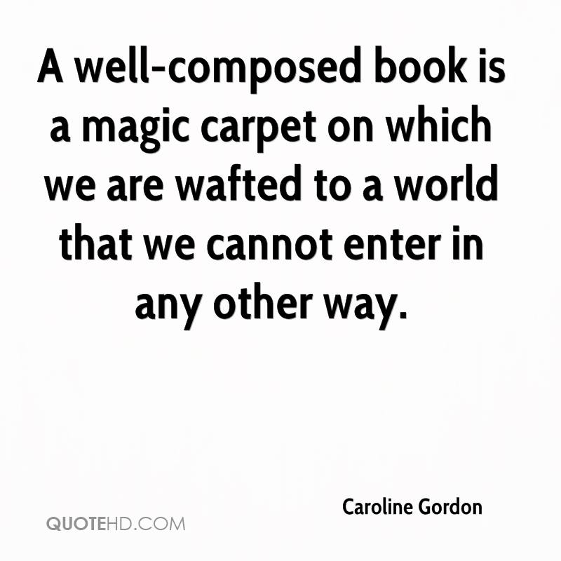 A well-composed book is a magic carpet on which we are wafted to a world that we cannot enter in any other way.