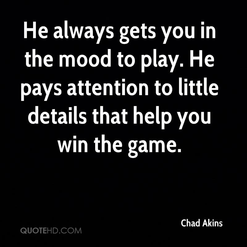 He always gets you in the mood to play. He pays attention to little details that help you win the game.