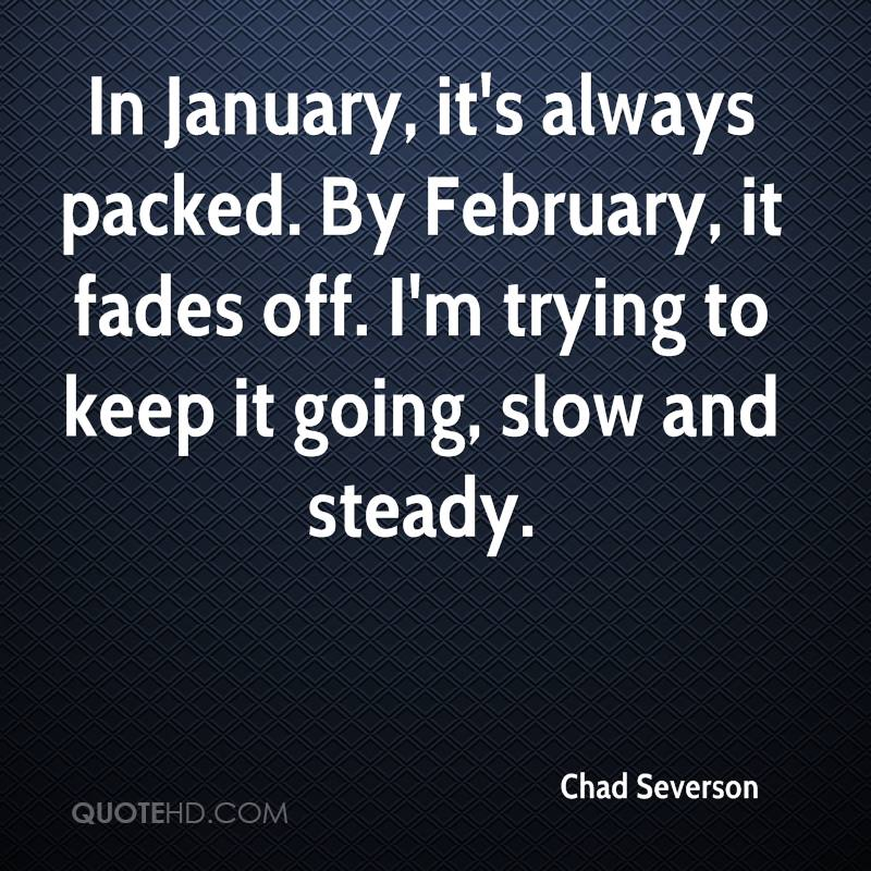 In January, it's always packed. By February, it fades off. I'm trying to keep it going, slow and steady.