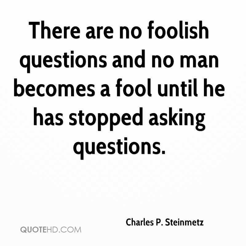 There are no foolish questions and no man becomes a fool until he has stopped asking questions.