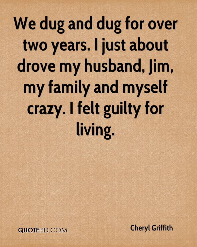 We dug and dug for over two years. I just about drove my husband, Jim, my family and myself crazy. I felt guilty for living.