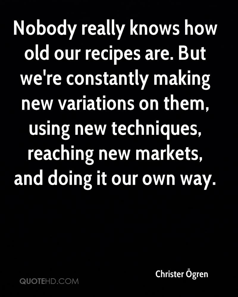 Nobody really knows how old our recipes are. But we're constantly making new variations on them, using new techniques, reaching new markets, and doing it our own way.