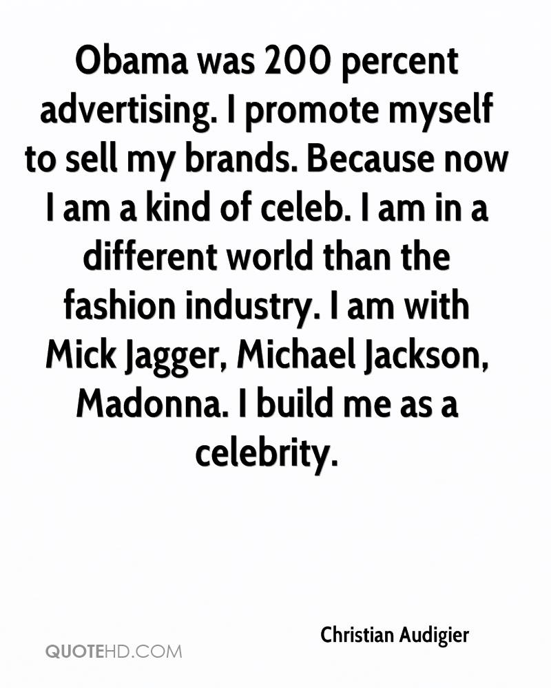 Obama was 200 percent advertising. I promote myself to sell my brands. Because now I am a kind of celeb. I am in a different world than the fashion industry. I am with Mick Jagger, Michael Jackson, Madonna. I build me as a celebrity.