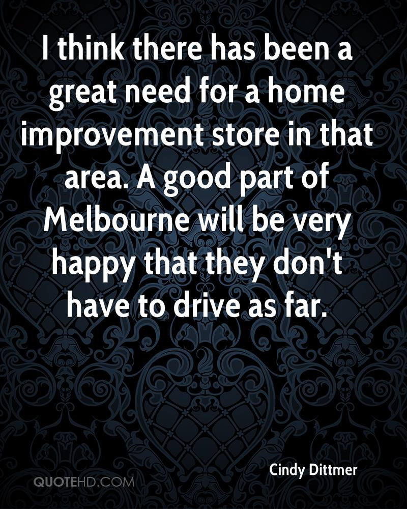 I think there has been a great need for a home improvement store in that area. A good part of Melbourne will be very happy that they don't have to drive as far.