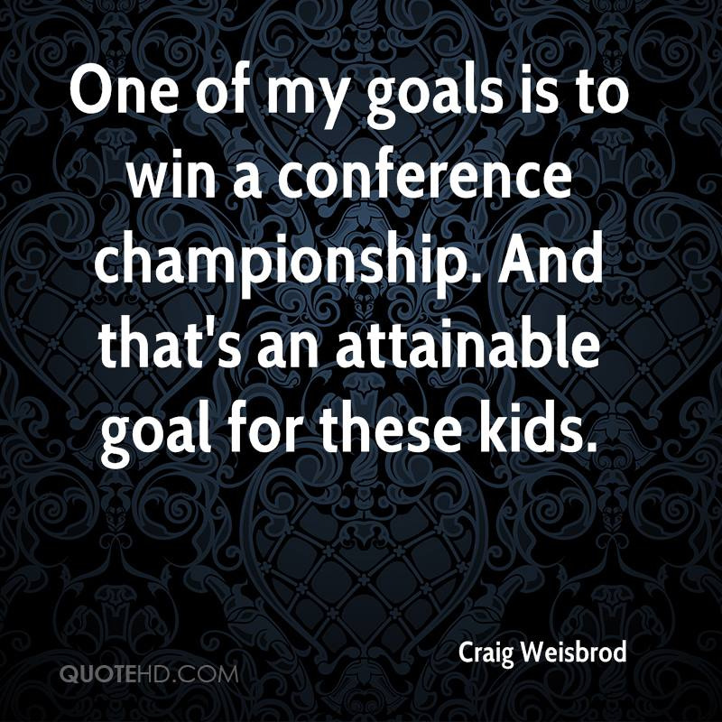One of my goals is to win a conference championship. And that's an attainable goal for these kids.