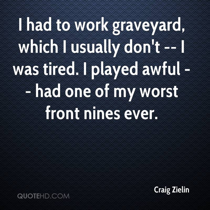 I had to work graveyard, which I usually don't -- I was tired. I played awful -- had one of my worst front nines ever.