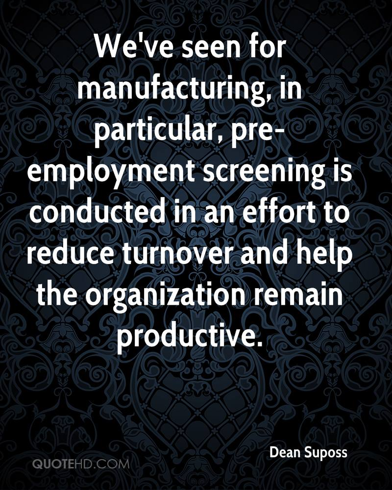We've seen for manufacturing, in particular, pre-employment screening is conducted in an effort to reduce turnover and help the organization remain productive.