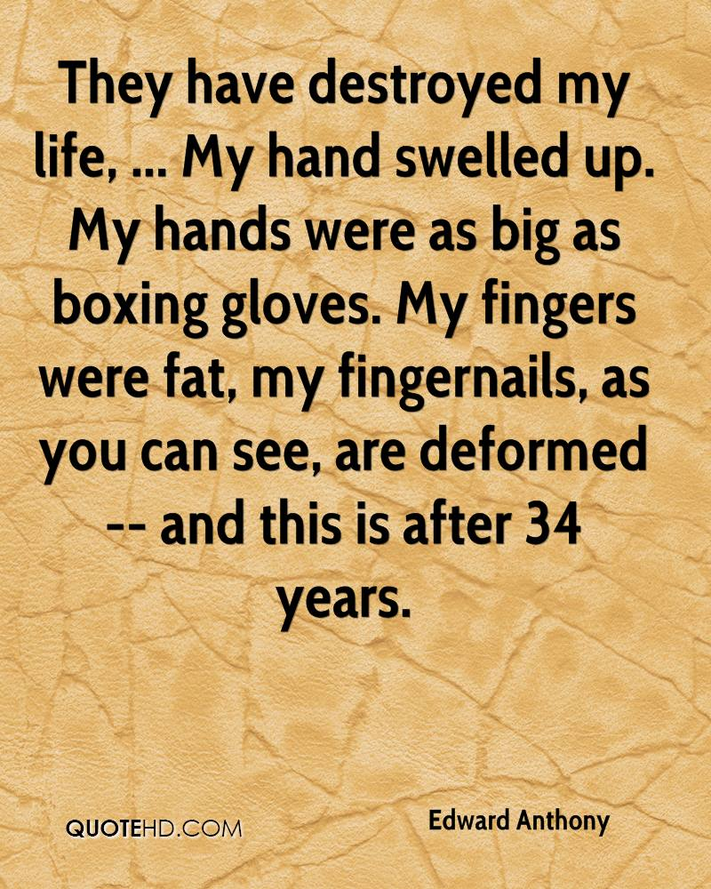 They have destroyed my life, ... My hand swelled up. My hands were as big as boxing gloves. My fingers were fat, my fingernails, as you can see, are deformed -- and this is after 34 years.