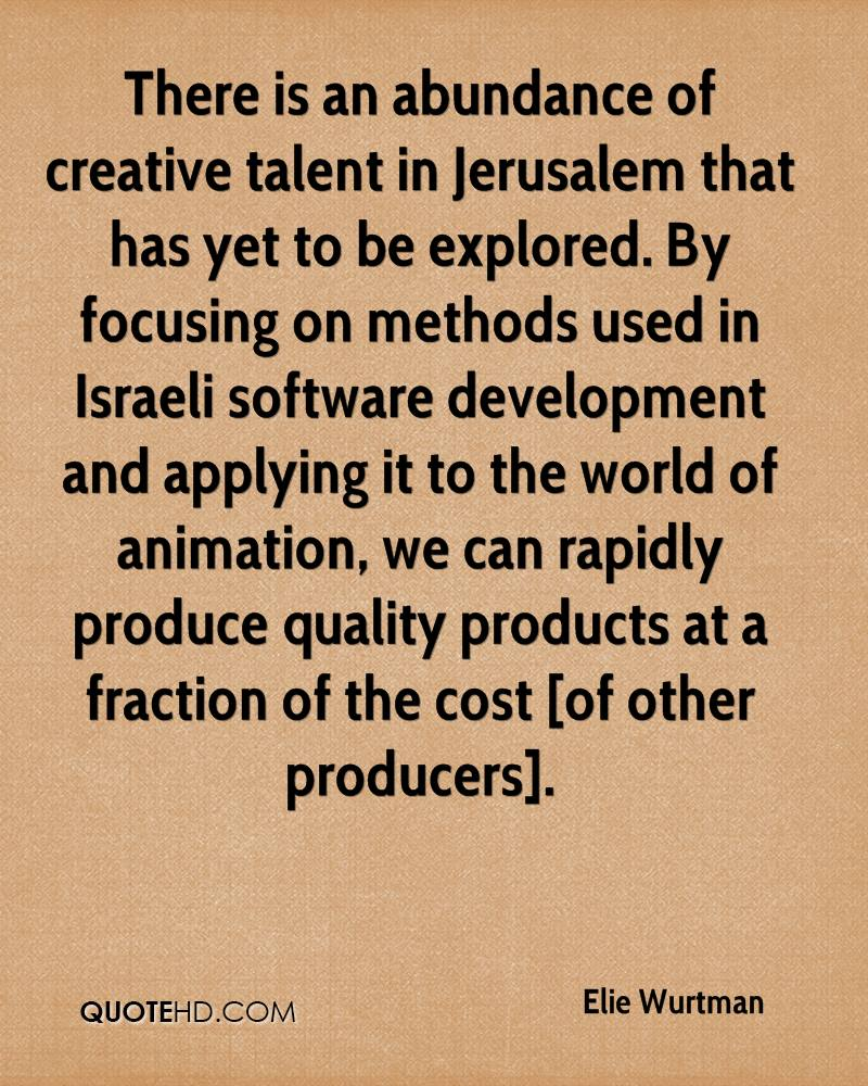 There is an abundance of creative talent in Jerusalem that has yet to be explored. By focusing on methods used in Israeli software development and applying it to the world of animation, we can rapidly produce quality products at a fraction of the cost [of other producers].