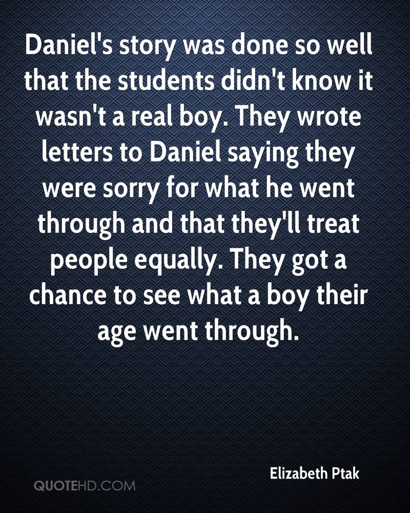 Daniel's story was done so well that the students didn't know it wasn't a real boy. They wrote letters to Daniel saying they were sorry for what he went through and that they'll treat people equally. They got a chance to see what a boy their age went through.