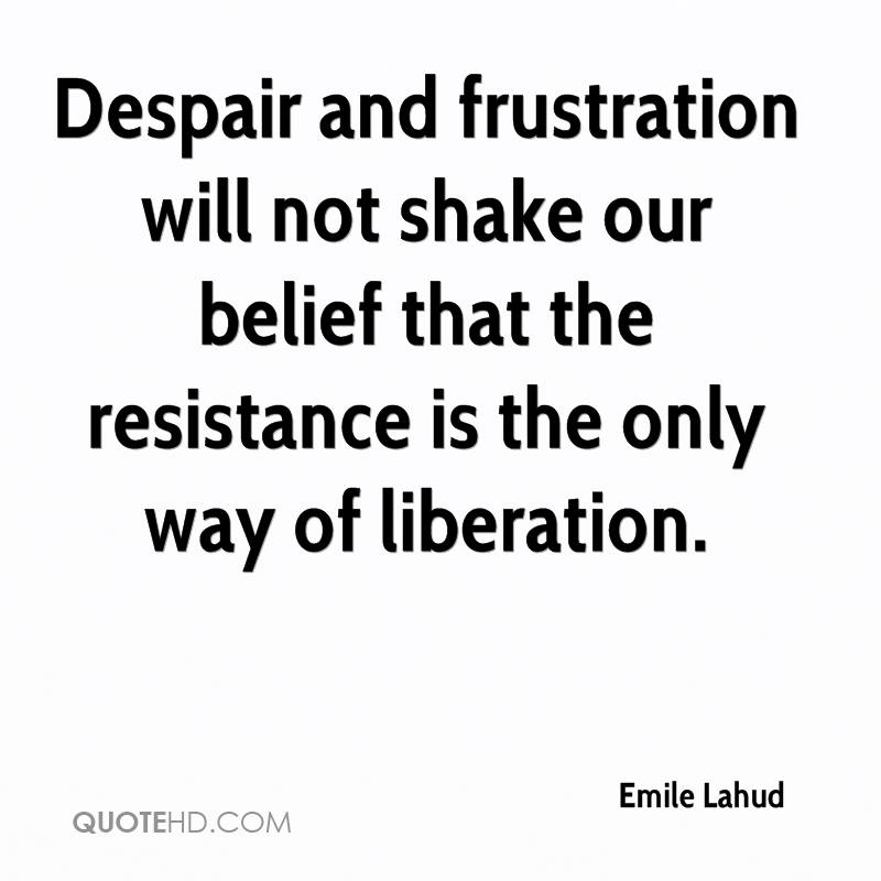 Despair and frustration will not shake our belief that the resistance is the only way of liberation.