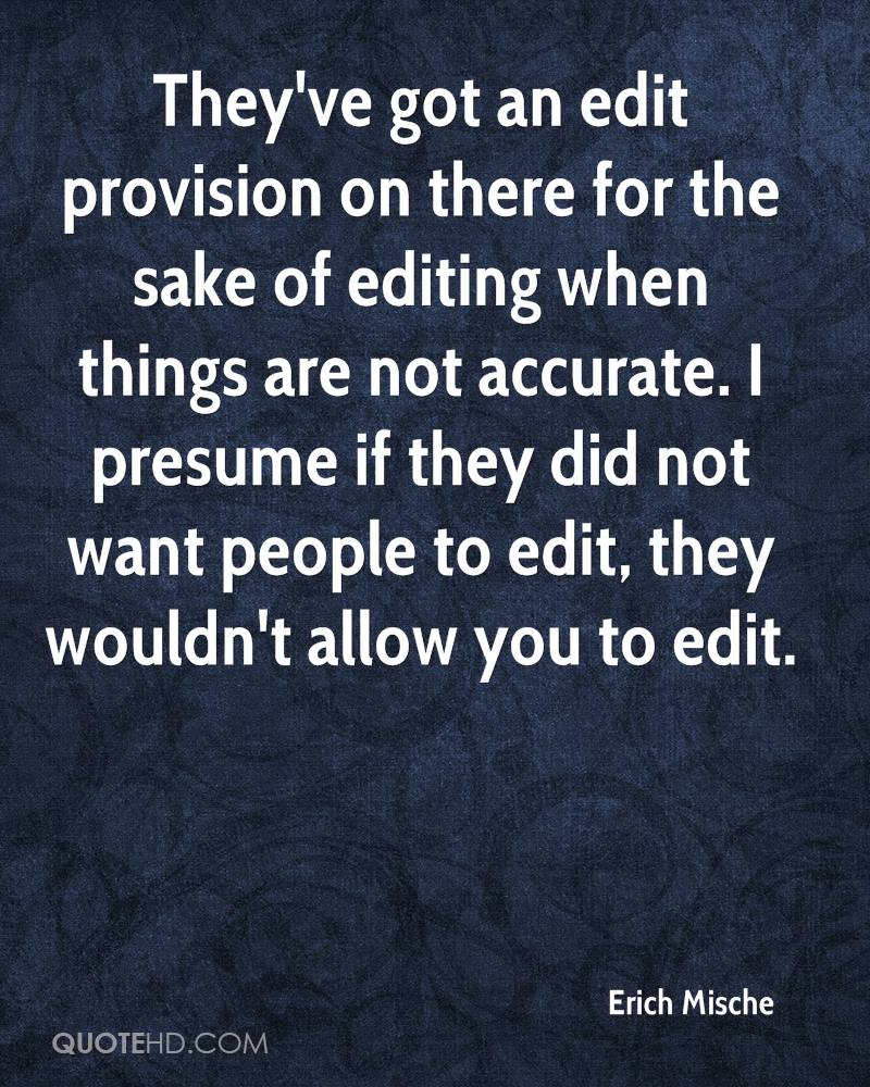 They've got an edit provision on there for the sake of editing when things are not accurate. I presume if they did not want people to edit, they wouldn't allow you to edit.