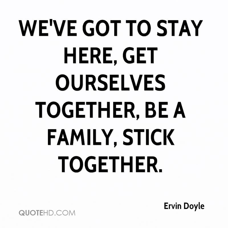 We've got to stay here, get ourselves together, be a family, stick together.