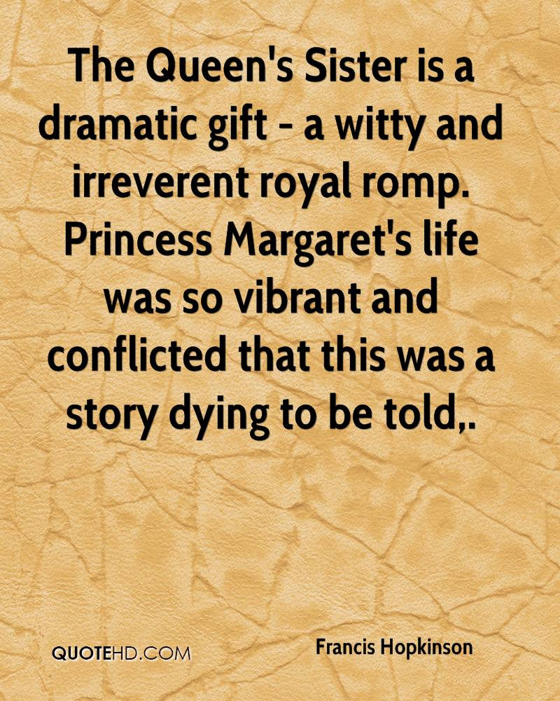 The Queen's Sister is a dramatic gift - a witty and irreverent royal romp. Princess Margaret's life was so vibrant and conflicted that this was a story dying to be told.